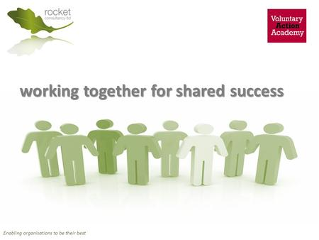 Working together for shared success Enabling organisations to be their best.