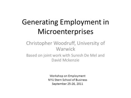 Generating Employment in Microenterprises Christopher Woodruff, University of Warwick Based on joint work with Suresh De Mel and David Mckenzie Workshop.