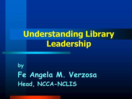 by Fe Angela M. Verzosa Head, NCCA-NCLIS Understanding Library Leadership.