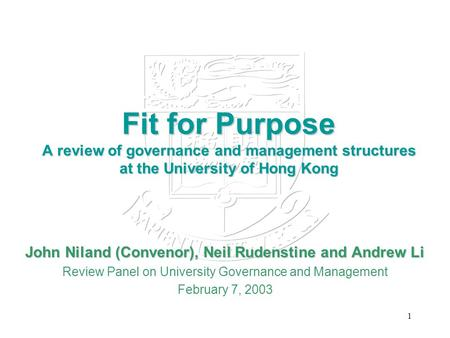 1 Fit for Purpose A review of governance and management structures at the University of Hong Kong John Niland (Convenor), Neil Rudenstine and Andrew Li.