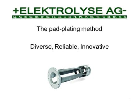 1 The pad-plating method Diverse, Reliable, Innovative.