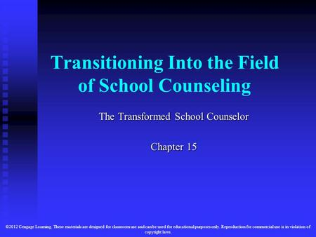 Transitioning Into the Field of School Counseling The Transformed School Counselor Chapter 15 ©2012 Cengage Learning. These materials are designed for.