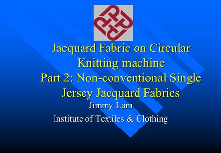 Jacquard Fabric on Circular Knitting machine Part 2: Non-conventional Single Jersey Jacquard Fabrics Jimmy Lam Institute of Textiles & Clothing.
