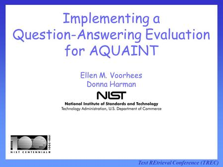 Text REtrieval Conference (TREC) Implementing a Question-Answering Evaluation for AQUAINT Ellen M. Voorhees Donna Harman.