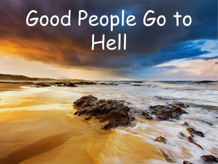 Good People Go to Hell. What is the world population? A) 2 billion B) 5 billion C) 7 billion D) 10 billion E)At least one; I'm still not convinced the.