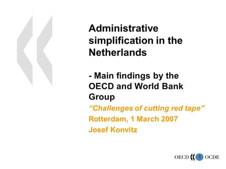 "1 Administrative simplification in the Netherlands - Main findings by the OECD and World Bank Group ""Challenges of cutting red tape"" Rotterdam, 1 March."