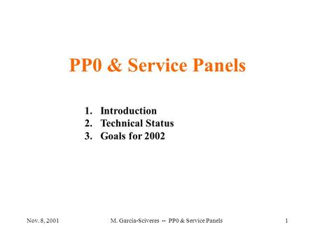 Nov. 8, 2001M. Garcia-Sciveres -- PP0 & Service Panels1 PP0 & Service Panels 1.Introduction 2.Technical Status 3.Goals for 2002.