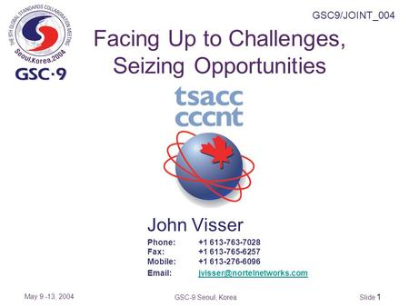 Slide 1 GSC9/JOINT_004 May 9 -13, 2004 GSC-9 Seoul, Korea Facing Up to Challenges, Seizing Opportunities John Visser Phone:+1 613-763-7028 Fax:+1 613-765-6257.