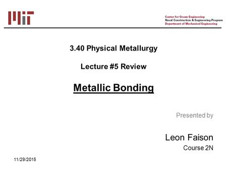 3.40 Physical Metallurgy Lecture #5 Review Metallic Bonding 11/29/2015 Presented by Leon Faison Course 2N.
