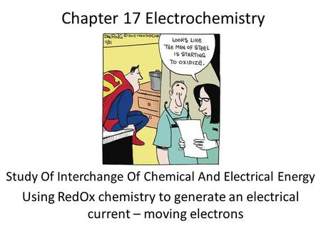 Chapter 17 Electrochemistry Study Of Interchange Of Chemical And Electrical Energy Using RedOx chemistry to generate an electrical current – moving electrons.