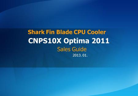 ⓒ 2013 Zalman Tech Co., Ltd. CNPS10X Optima 2011 2013. 01. CNPS10X Optima 2011 Shark Fin Blade CPU Cooler Sales Guide.