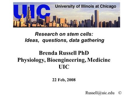 Research on stem cells: Ideas, questions, data gathering Brenda Russell PhD Physiology, Bioengineering, Medicine UIC 22 Feb, 2008 ©