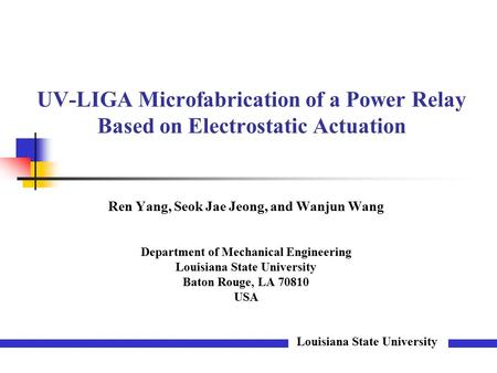 UV-LIGA Microfabrication of a Power Relay Based on Electrostatic Actuation Louisiana State University Ren Yang, Seok Jae Jeong, and Wanjun Wang Department.