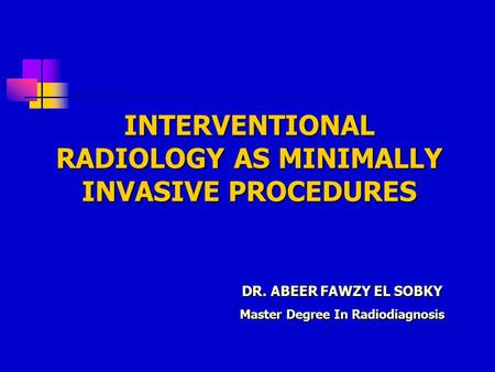 DR. ABEER FAWZY EL SOBKY Master Degree In Radiodiagnosis INTERVENTIONAL RADIOLOGY AS MINIMALLY INVASIVE PROCEDURES.