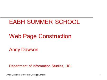 Andy Dawson– University College London 1 EABH SUMMER SCHOOL Web Page Construction Andy Dawson Department of Information Studies, UCL.