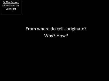 From where do cells originate? Why? How? In This Lesson: Mitosis and the Cell Cycle.