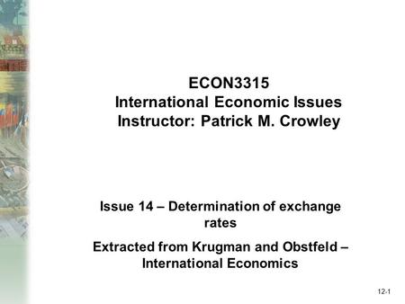 12-1 Issue 14 – Determination of exchange rates Extracted from Krugman and Obstfeld – International Economics ECON3315 International Economic Issues Instructor: