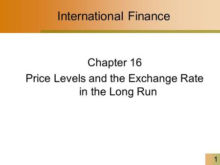 1 International Finance Chapter 16 Price Levels and the Exchange Rate in the Long Run.