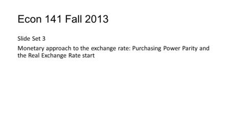 Econ 141 Fall 2013 Slide Set 3 Monetary approach to the exchange rate: Purchasing Power Parity and the Real Exchange Rate start.