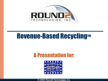 Revenue-Based Recycling TM A Presentation for: © 2008 Round2 Technologies, Inc.