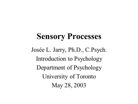 Sensory Processes Josée L. Jarry, Ph.D., C.Psych. Introduction to Psychology Department of Psychology University of Toronto May 28, 2003.