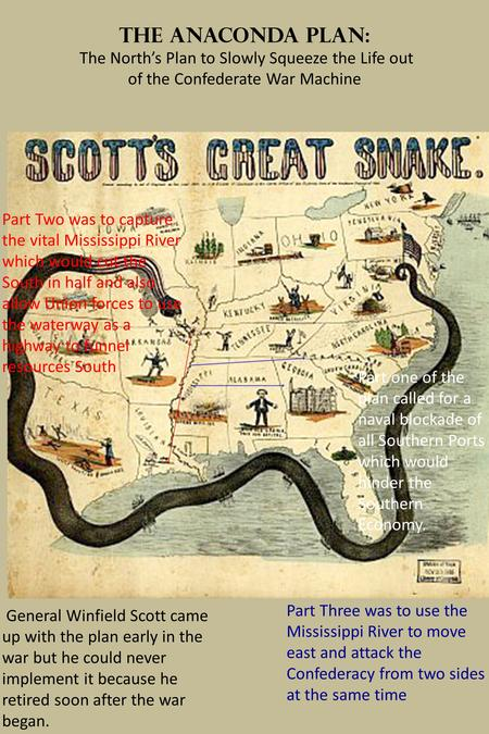 The Anaconda Plan: The North's Plan to Slowly Squeeze the Life out of the Confederate War Machine General Winfield Scott came up with the plan early in.