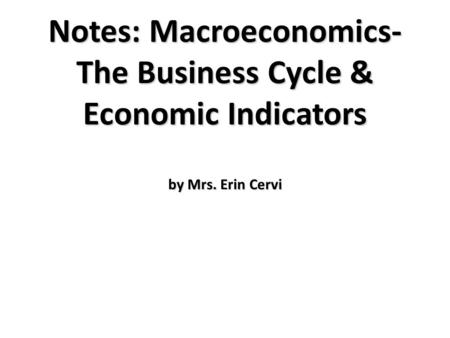 Notes: Macroeconomics- The Business Cycle & Economic Indicators by Mrs. Erin Cervi.