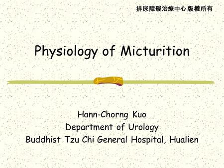 排尿障礙治療中心 版權所有 Physiology of Micturition Hann-Chorng Kuo Department of Urology Buddhist Tzu Chi General Hospital, Hualien.