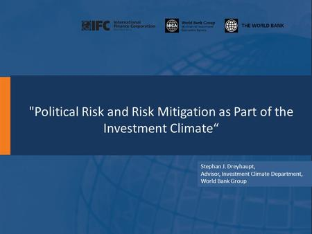 "Political Risk and Risk Mitigation as Part of the Investment Climate"" Stephan J. Dreyhaupt, Advisor, Investment Climate Department, World Bank Group."