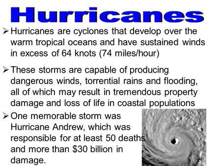  Hurricanes are cyclones that develop over the warm tropical oceans and have sustained winds in excess of 64 knots (74 miles/hour)  These storms are.