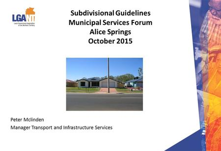 Subdivisional Guidelines Municipal Services Forum Alice Springs October 2015 Peter Mclinden Manager Transport and Infrastructure Services.