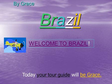 Brazil By Grace Today your tour guide will be Grace. WELCOME TO BRAZIL !