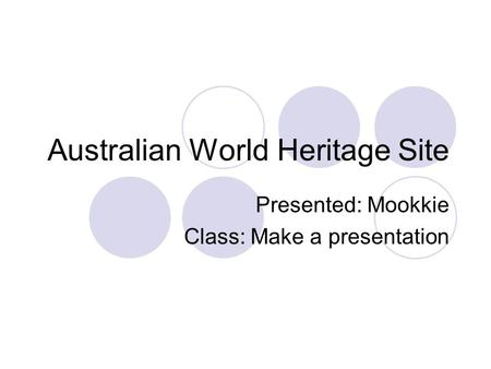 Australian World Heritage Site Presented: Mookkie Class: Make a presentation.