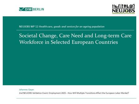 Societal Change, Care Need and Long-term Care Workforce in Selected European Countries NEUJOBS WP 12 Health care, goods and sevices for an ageing population.