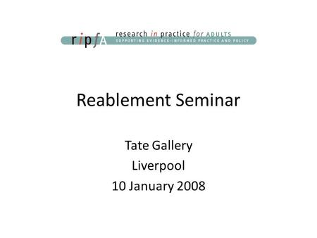 Reablement Seminar Tate Gallery Liverpool 10 January 2008.