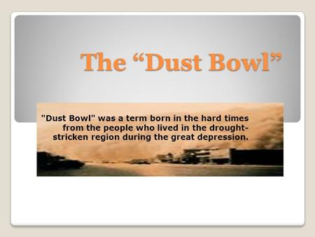 "The ""Dust Bowl"" Dust Bowl was a term born in the hard times from the people who lived in the drought- stricken region during the great depression."