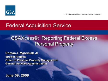 Federal Acquisition Service U.S. General Services Administration GSAXcess®: Reporting Federal Excess Personal Property Roman J. Marciniak, Jr. Special.