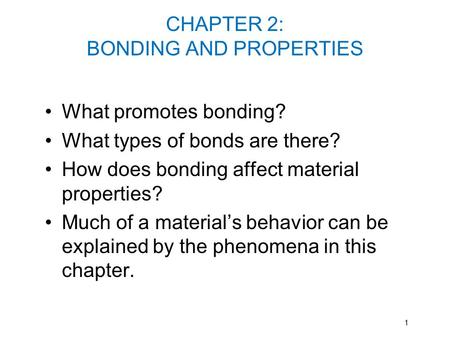 CHAPTER 2: BONDING AND PROPERTIES What promotes bonding? What types of bonds are there? How does bonding affect material properties? Much of a material's.