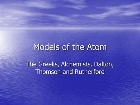 Models of the Atom The Greeks, Alchemists, Dalton, Thomson and Rutherford.