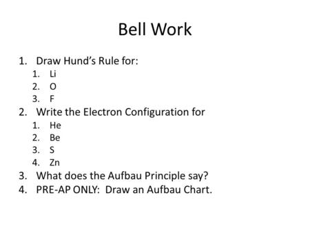 Bell Work 1.Draw Hund's Rule for: 1.Li 2.O 3.F 2.Write the Electron Configuration for 1.He 2.Be 3.S 4.Zn 3.What does the Aufbau Principle say? 4.PRE-AP.