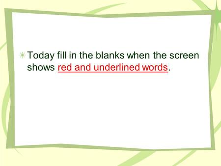 Today fill in the blanks when the screen shows red and underlined words.