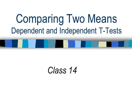 Comparing Two Means Dependent and Independent T-Tests Class 14.