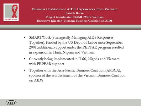 Business Coalitions on AIDS: Experiences from Vietnam Patrick Burke Project Coordinator: SMARTWork Vietnam Executive Director: Vietnam Business Coalition.