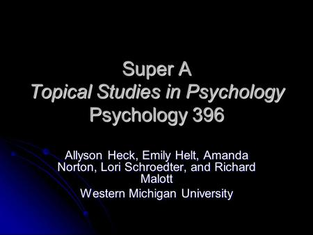 Super A Topical Studies in Psychology Psychology 396 Allyson Heck, Emily Helt, Amanda Norton, Lori Schroedter, and Richard Malott Western Michigan University.