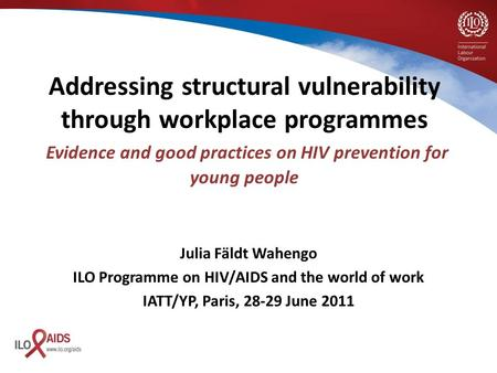 Julia Fäldt Wahengo ILO Programme on HIV/AIDS and the world of work IATT/YP, Paris, 28-29 June 2011 Addressing structural vulnerability through workplace.