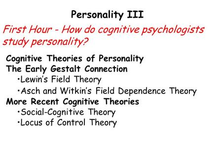 Personality III Cognitive Theories of Personality The Early Gestalt Connection Lewin's Field Theory Asch and Witkin's Field Dependence Theory More Recent.