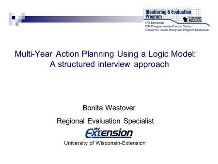 Multi-Year Action Planning Using a Logic Model: A structured interview approach Bonita Westover Regional Evaluation Specialist University of Wisconsin-Extension.