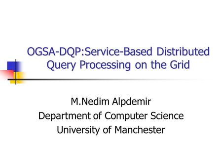 OGSA-DQP:Service-Based Distributed Query Processing on the Grid M.Nedim Alpdemir Department of Computer Science University of Manchester.