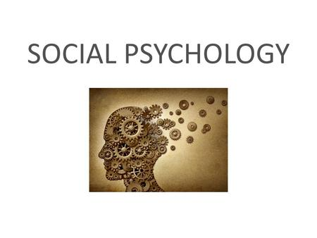 SOCIAL PSYCHOLOGY. Social Psychology Assumptions: That other people influence our behaviour. 1. Individuals and groups affect behavior (you act differently.