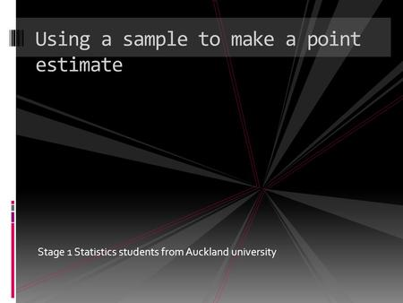 Stage 1 Statistics students from Auckland university Using a sample to make a point estimate.